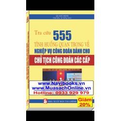 Sách: Tra cứu 555 tình huống quan trọng về nghiệp vụ Công Đoàn