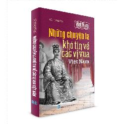 Sách Lịch Sử - Những chuyện Lạ Khó Tin về các vị Vua Việt Nam