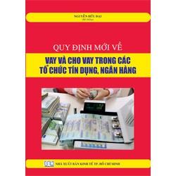 Quy đinh mới về vay và cho vay trong các tổ chức tín dụng, ngân hàng