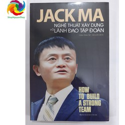 Jack Ma - Nghệ Thuật Xây Dựng Và Lãnh Đạo Tập Đoàn - 340